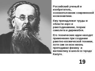 Российский ученый и изобретатель, основоположник современной космонавтики.Ему пр