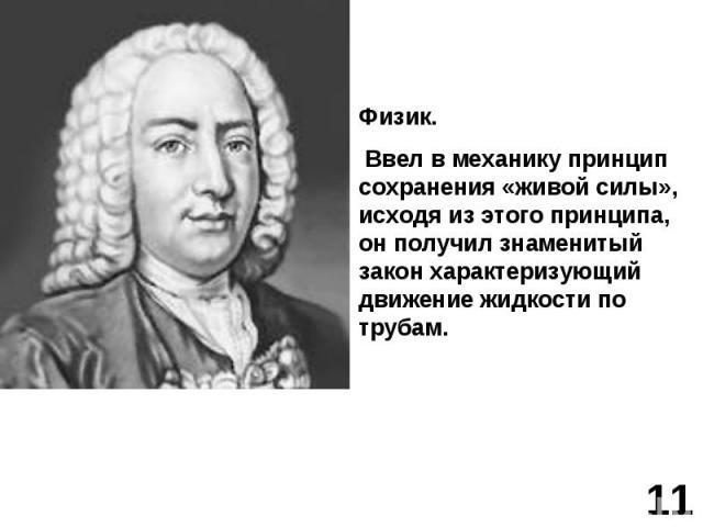 Физик. Ввел в механику принцип сохранения «живой силы», исходя из этого принципа, он получил знаменитый закон характеризующий движение жидкости по трубам.