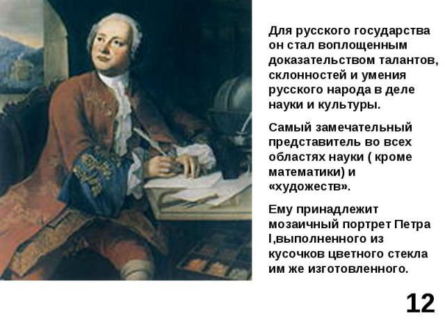 Для русского государства он стал воплощенным доказательством талантов, склонностей и умения русского народа в деле науки и культуры.Самый замечательный представитель во всех областях науки ( кроме математики) и «художеств».Ему принадлежит мозаичный …