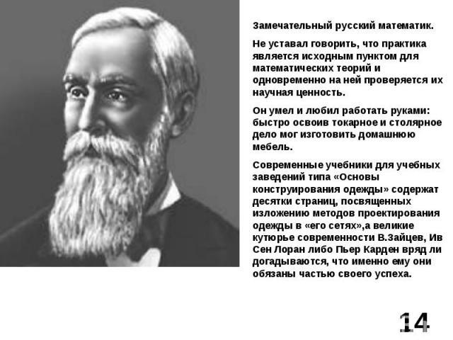 Замечательный русский математик.Не уставал говорить, что практика является исходным пунктом для математических теорий и одновременно на ней проверяется их научная ценность.Он умел и любил работать руками: быстро освоив токарное и столярное дело мог …