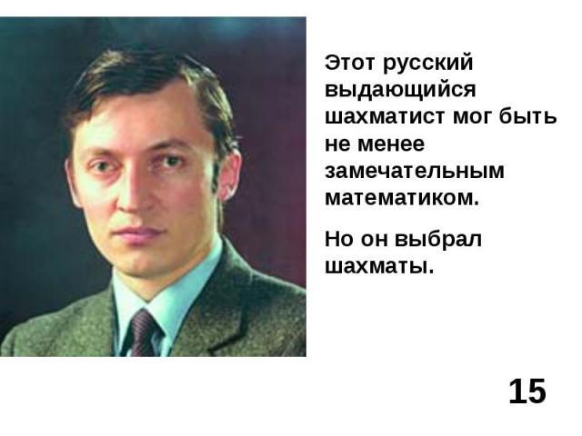 Этот русский выдающийся шахматист мог быть не менее замечательным математиком.Но он выбрал шахматы.