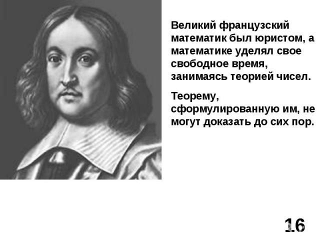 Великий французский математик был юристом, а математике уделял свое свободное время, занимаясь теорией чисел.Теорему, сформулированную им, не могут доказать до сих пор.