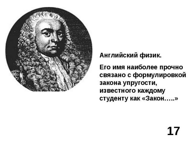 Английский физик.Его имя наиболее прочно связано с формулировкой закона упругости, известного каждому студенту как «Закон…..»