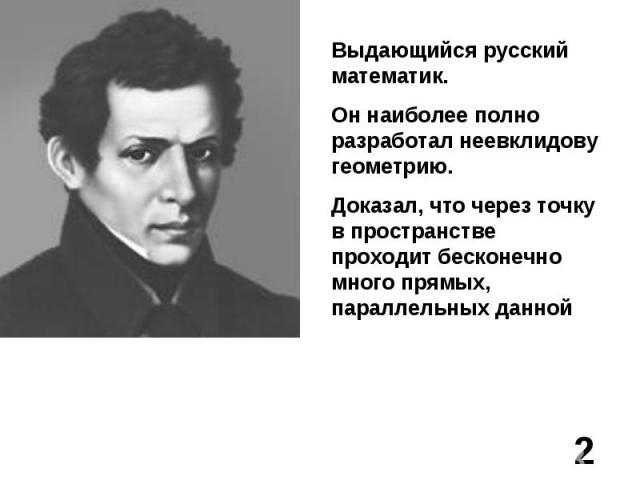 Выдающийся русский математик.Он наиболее полно разработал неевклидову геометрию.Доказал, что через точку в пространстве проходит бесконечно много прямых, параллельных данной