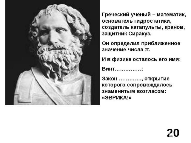 Греческий ученый – математик, основатель гидростатики, создатель катапульты, кранов, защитник Сиракуз.Он определил приближенное значение числа π.И в физике осталось его имя: Винт……………;Закон …………., открытие которого сопровождалось знаменитым возгласо…