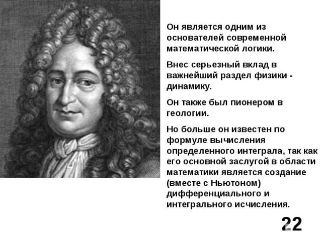 Он является одним из основателей современной математической логики.Внес серьезный вклад в важнейший раздел физики - динамику.Он также был пионером в геологии.Но больше он известен по формуле вычисления определенного интеграла, так как его основной з…