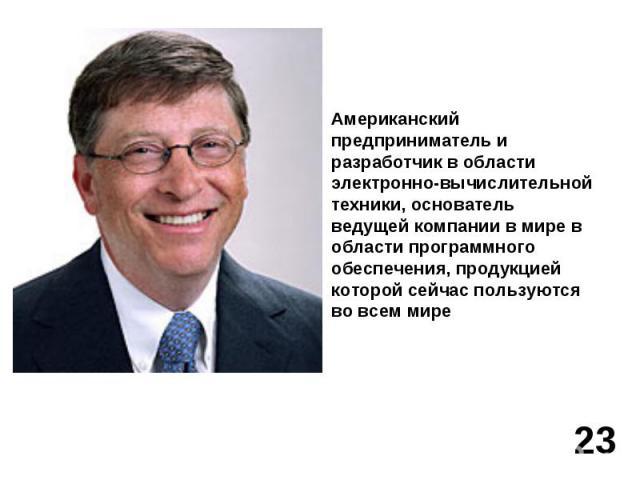 Американский предприниматель и разработчик в области электронно-вычислительной техники, основатель ведущей компании в мире в области программного обеспечения, продукцией которой сейчас пользуются во всем мире