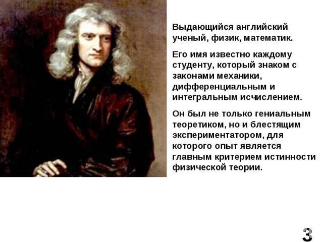 Выдающийся английский ученый, физик, математик.Его имя известно каждому студенту, который знаком с законами механики, дифференциальным и интегральным исчислением.Он был не только гениальным теоретиком, но и блестящим экспериментатором, для которого …