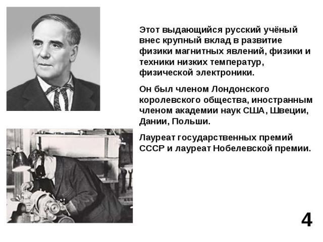 Этот выдающийся русский учёный внес крупный вклад в развитие физики магнитных явлений, физики и техники низких температур, физической электроники.Он был членом Лондонского королевского общества, иностранным членом академии наук США, Швеции, Дании, П…