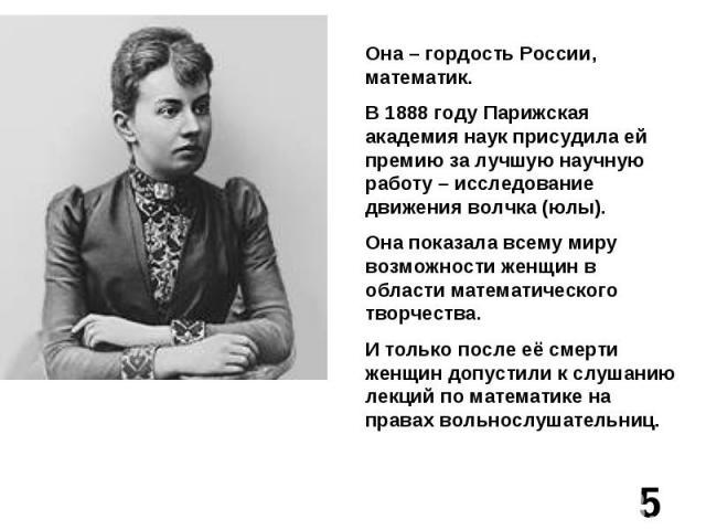 Она – гордость России, математик.В 1888 году Парижская академия наук присудила ей премию за лучшую научную работу – исследование движения волчка (юлы).Она показала всему миру возможности женщин в области математического творчества.И только после её …