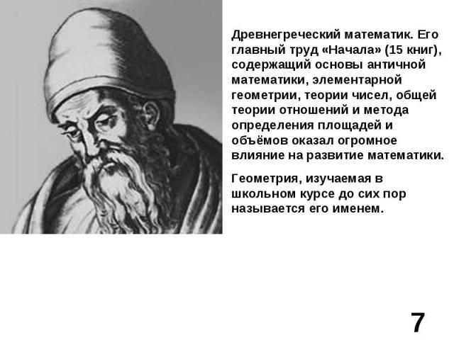 Древнегреческий математик. Его главный труд «Начала» (15 книг), содержащий основы античной математики, элементарной геометрии, теории чисел, общей теории отношений и метода определения площадей и объёмов оказал огромное влияние на развитие математик…