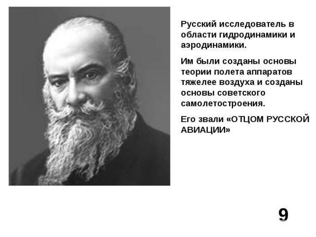 Русский исследователь в области гидродинамики и аэродинамики.Им были созданы основы теории полета аппаратов тяжелее воздуха и созданы основы советского самолетостроения.Его звали «ОТЦОМ РУССКОЙ АВИАЦИИ»