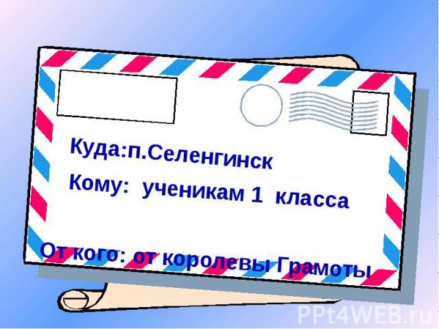 Куда:п.Селенгинск, Кому: ученикам 1 классаОт кого: от королевы Грамоты