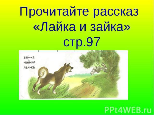Прочитайте рассказ «Лайка и зайка» стр.97