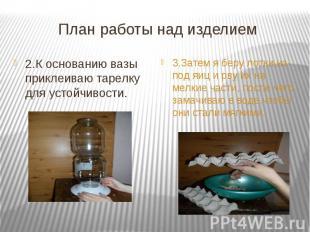 План работы над изделием 2.К основанию вазы приклеиваю тарелку для устойчивости.