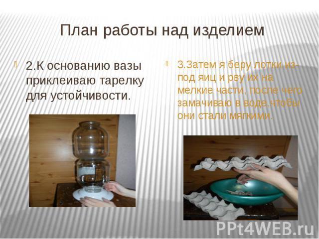 План работы над изделием 2.К основанию вазы приклеиваю тарелку для устойчивости.3.Затем я беру лотки из- под яиц и рву их на мелкие части, после чего замачиваю в воде,чтобы они стали мягкими.
