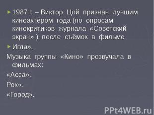1987 г. – Виктор Цой признан лучшим киноактёром года (по опросам кинокритиков жу