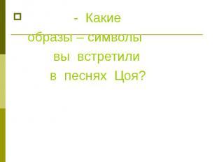 - Какие образы – символы вы встретили в песнях Цоя?