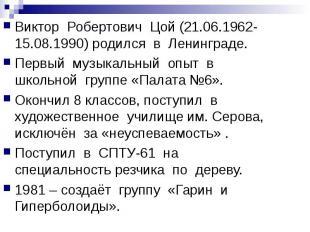 Виктор Робертович Цой (21.06.1962-15.08.1990) родился в Ленинграде.Первый музыка