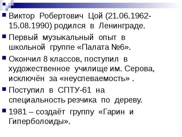 Виктор Робертович Цой (21.06.1962-15.08.1990) родился в Ленинграде.Первый музыкальный опыт в школьной группе «Палата №6».Окончил 8 классов, поступил в художественное училище им. Серова, исключён за «неуспеваемость» .Поступил в СПТУ-61 на специальнос…