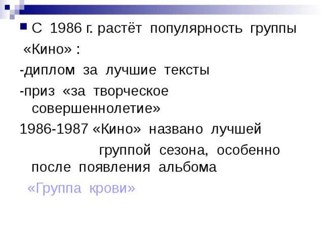 С 1986 г. растёт популярность группы «Кино» :-диплом за лучшие тексты-приз «за творческое совершеннолетие»1986-1987 «Кино» названо лучшей группой сезона, особенно после появления альбома «Группа крови»