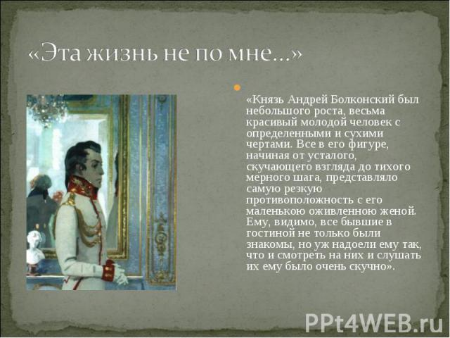 «Эта жизнь не по мне…» «Князь Андрей Болконский был небольшого роста, весьма красивый молодой человек с определенными и сухими чертами. Все в его фигуре, начиная от усталого, скучающего взгляда до тихого мерного шага, представляло самую резкую проти…