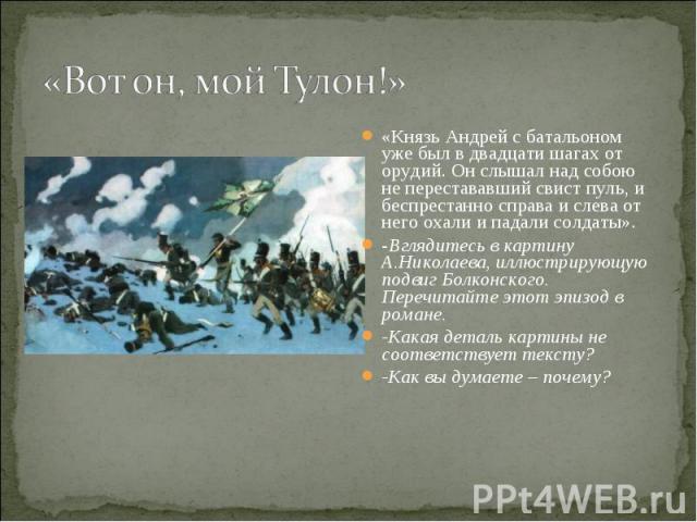 «Вот он, мой Тулон!» «Князь Андрей с батальоном уже был в двадцати шагах от орудий. Он слышал над собою не перестававший свист пуль, и беспрестанно справа и слева от него охали и падали солдаты».-Вглядитесь в картину А.Николаева, иллюстрирующую подв…