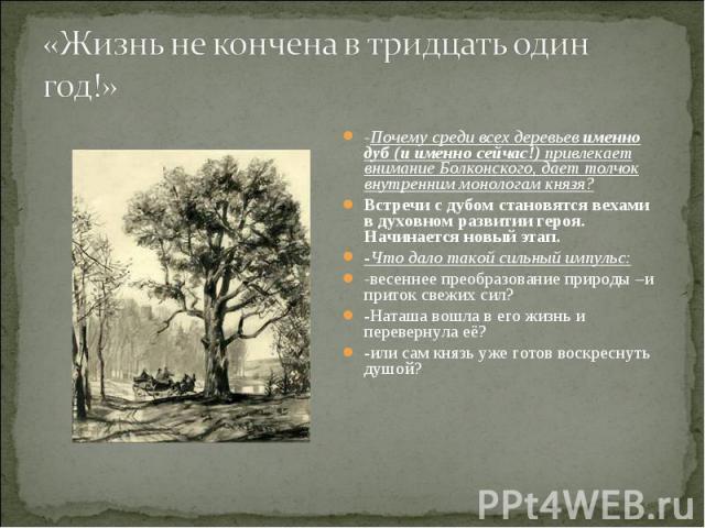«Жизнь не кончена в тридцать один год!» -Почему среди всех деревьев именно дуб (и именно сейчас!) привлекает внимание Болконского, дает толчок внутренним монологам князя?Встречи с дубом становятся вехами в духовном развитии героя. Начинается новый э…