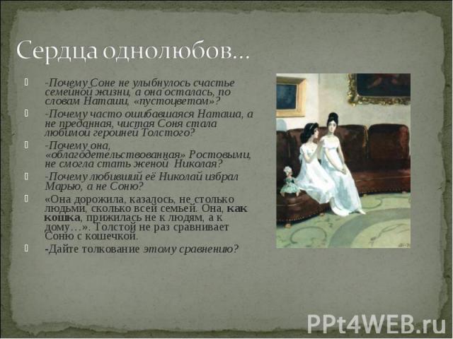 Сердца однолюбов… -Почему Соне не улыбнулось счастье семейной жизни, а она осталась, по словам Наташи, «пустоцветом»?-Почему часто ошибавшаяся Наташа, а не преданная, чистая Соня стала любимой героиней Толстого?-Почему она, «облагодетельствованная» …