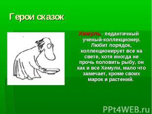 Герои сказок Хемуль - педантичный ученый-коллекционер. Любит порядок, коллекцион