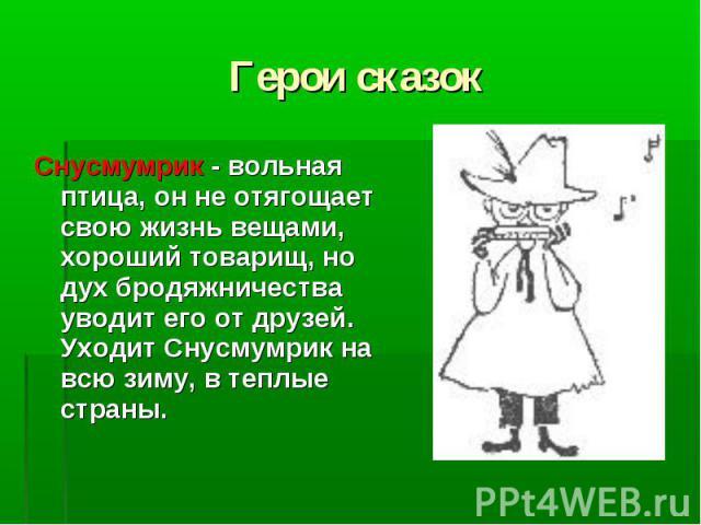 Герои сказок Снусмумрик - вольная птица, он не отягощает свою жизнь вещами, хороший товарищ, но дух бродяжничества уводит его от друзей. Уходит Снусмумрик на всю зиму, в теплые страны.