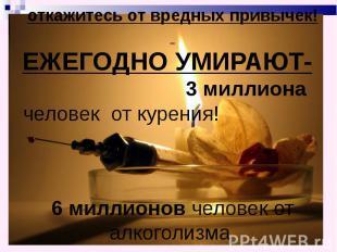 откажитесь от вредных привычек! ЕЖЕГОДНО УМИРАЮТ- 3 миллиона человек от курения