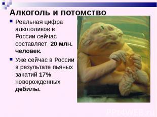 Алкоголь и потомство Реальная цифра алкоголиков в России сейчас составляет 20 мл