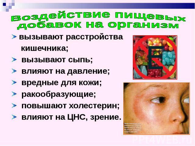 Воздействие пищевых добавок на организм вызывают расстройства кишечника; вызывают сыпь; влияют на давление; вредные для кожи; ракообразующие; повышают холестерин; влияют на ЦНС, зрение.