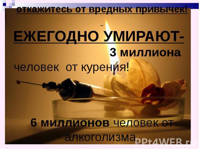 откажитесь от вредных привычек! ЕЖЕГОДНО УМИРАЮТ- 3 миллиона человек от курения! 6 миллионов человек от алкоголизма