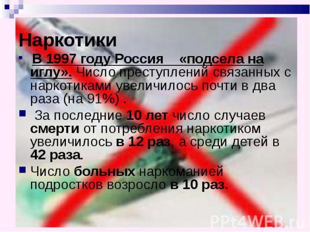 Наркотики В 1997 году Россия «подсела на иглу». Число преступлений связанных с наркотиками увеличилось почти в два раза (на 91%) . За последние 10 лет число случаев смерти от потребления наркотиком увеличилось в 12 раз, а среди детей в 42 раза. Числ…