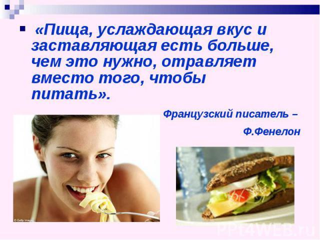 «Пища, услаждающая вкус и заставляющая есть больше, чем это нужно, отравляет вместо того, чтобы питать».Французский писатель – Ф.Фенелон