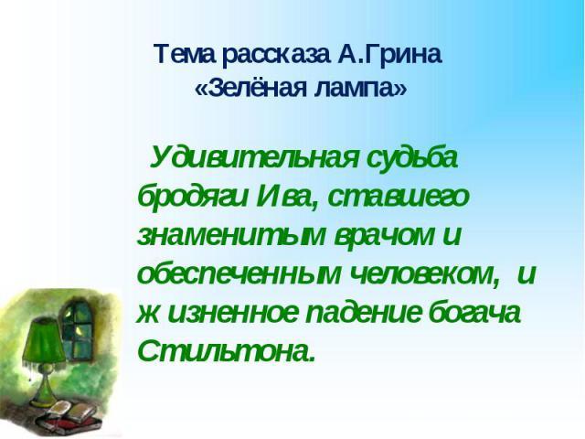 Тема рассказа А.Грина «Зелёная лампа» Удивительная судьба бродяги Ива, ставшего знаменитым врачом и обеспеченным человеком, и жизненное падение богача Стильтона.
