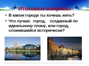 Итоговые вопросы В каком городе ты хочешь жить?Что лучше: город, созданный по ид