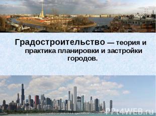 Градостроительство— теория и практика планировки и застройки городов.