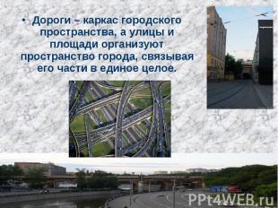 Дороги – каркас городского пространства, а улицы и площади организуют пространст