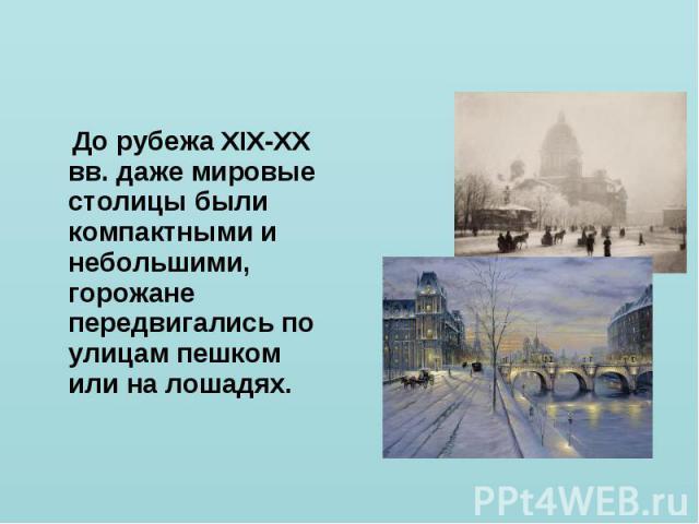 До рубежа XIX-XX вв. даже мировые столицы были компактными и небольшими, горожане передвигались по улицам пешком или на лошадях.