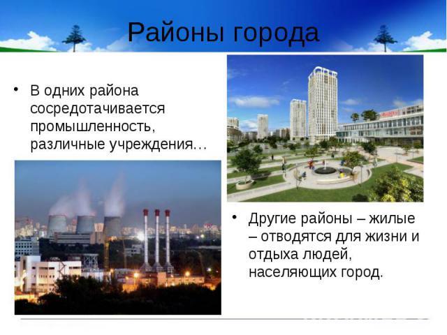 Районы города В одних района сосредотачивается промышленность, различные учреждения…Другие районы – жилые – отводятся для жизни и отдыха людей, населяющих город.