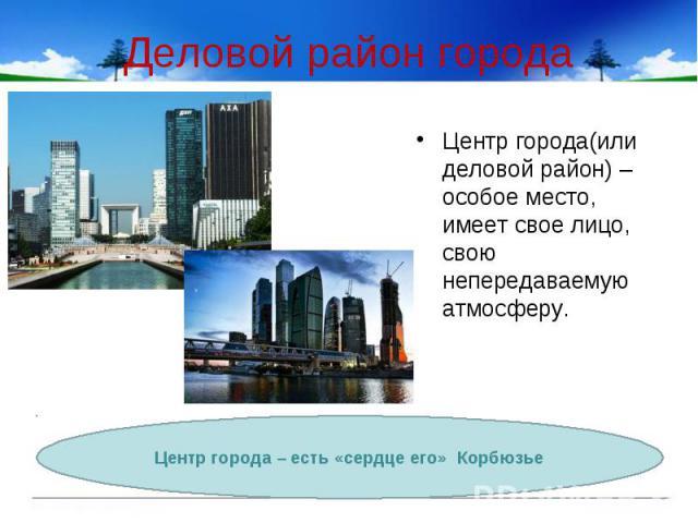 Деловой район города Центр города(или деловой район) – особое место, имеет свое лицо, свою непередаваемую атмосферу.Центр города – есть «сердце его» Корбюзье