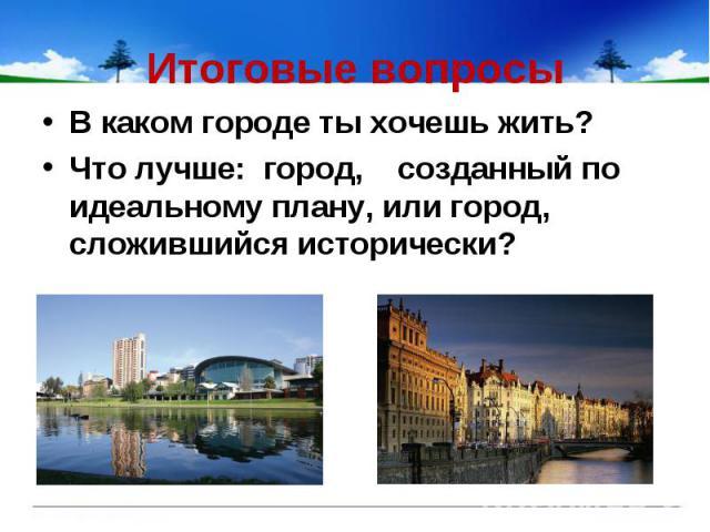 Итоговые вопросы В каком городе ты хочешь жить?Что лучше: город, созданный по идеальному плану, или город, сложившийся исторически?