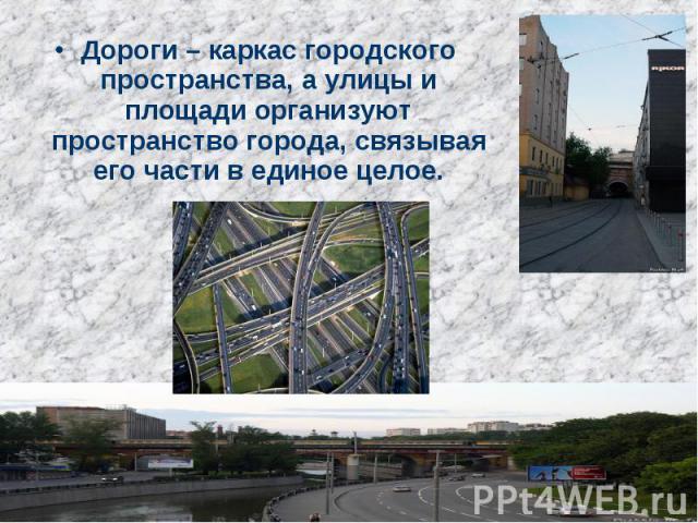 Дороги – каркас городского пространства, а улицы и площади организуют пространство города, связывая его части в единое целое.
