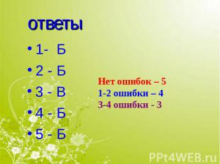 ответы 1- Б2 - Б3 - В4 - Б5 - БНет ошибок – 51-2 ошибки – 43-4 ошибки - 3