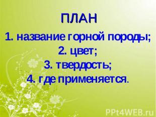 ПЛАН 1. название горной породы;2. цвет;3. твердость;4. где применяется.