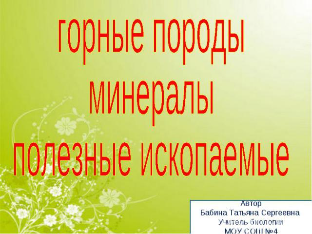 горные породыминералыполезные ископаемыеАвторБабина Татьяна Сергеевна Учитель биологииМОУ СОШ №4