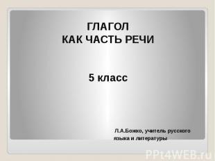 ГЛАГОЛКАК ЧАСТЬ РЕЧИ5 класс Л.А.Божко, учитель русского языка и литературы